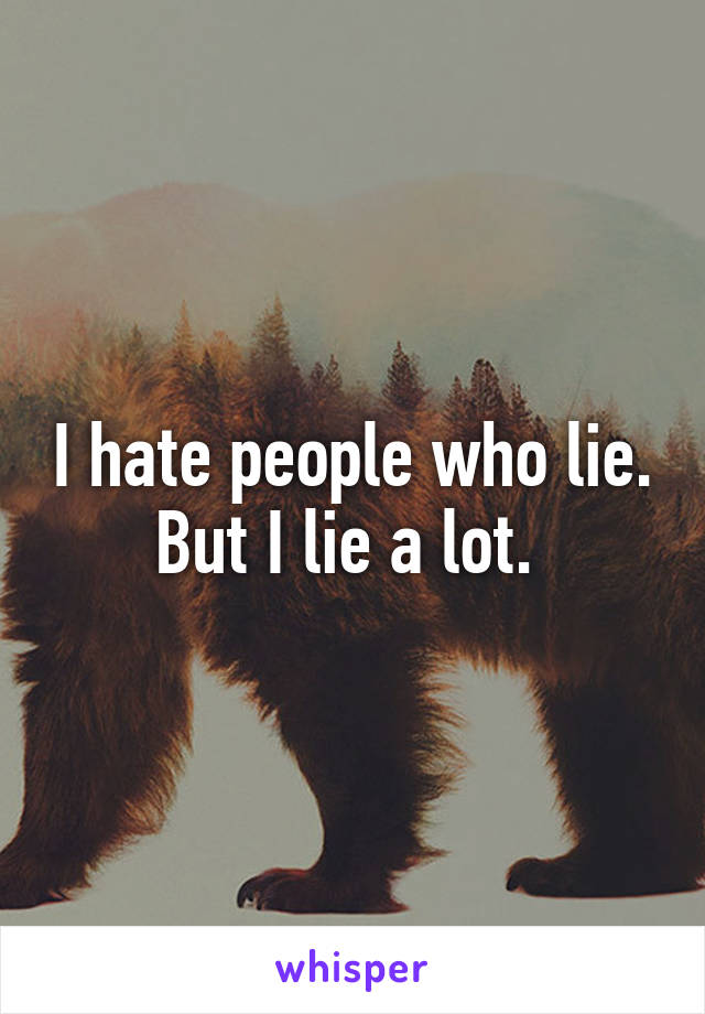 I hate people who lie. But I lie a lot.