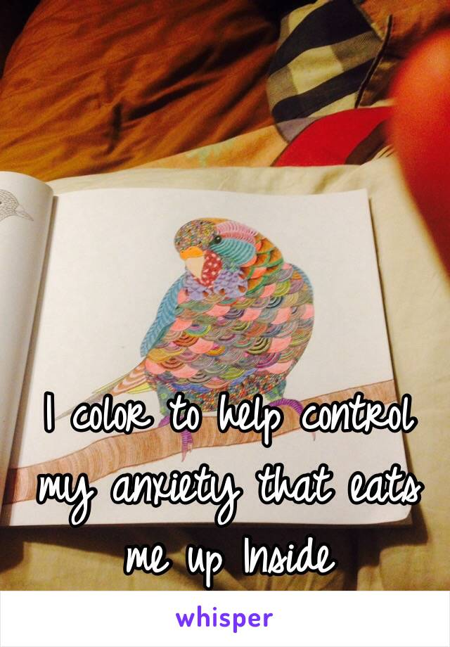 I color to help control my anxiety that eats me up Inside