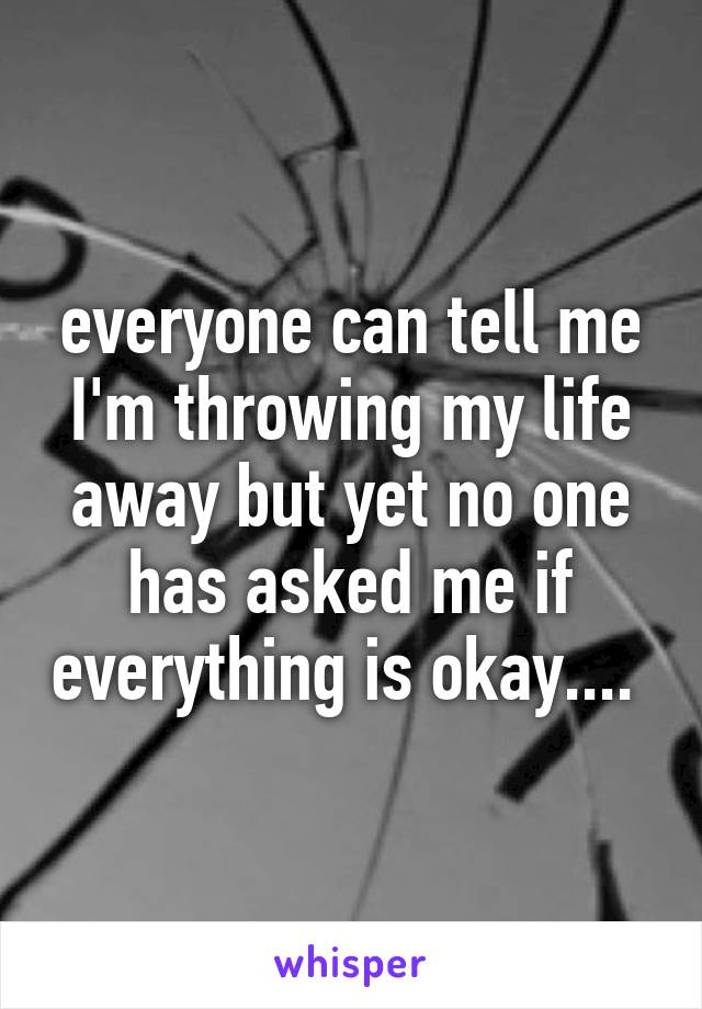 everyone can tell me I'm throwing my life away but yet no one has asked me if everything is okay....