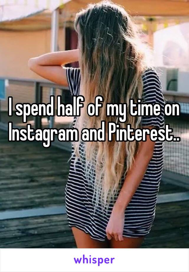 I spend half of my time on Instagram and Pinterest..