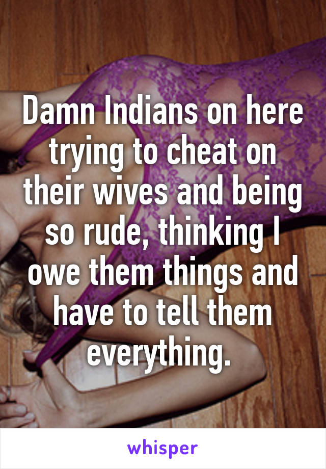 Damn Indians on here trying to cheat on their wives and being so rude, thinking I owe them things and have to tell them everything.