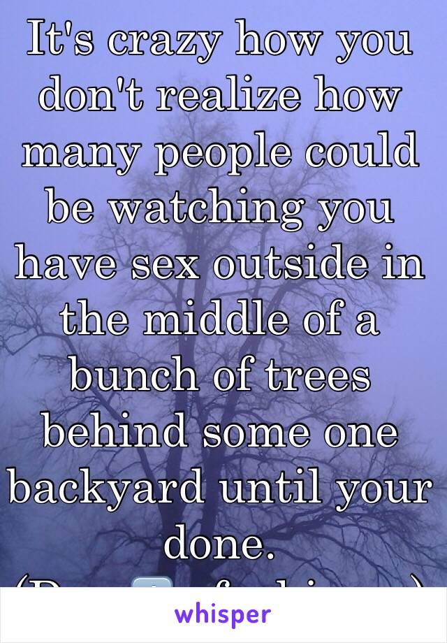 It's crazy how you don't realize how many people could be watching you have sex outside in the middle of a bunch of trees behind some one backyard until your done.   (Day 1️⃣ of whisper)