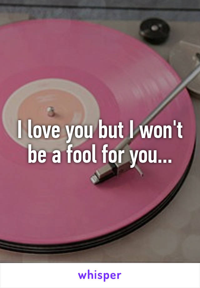 I love you but I won't be a fool for you...