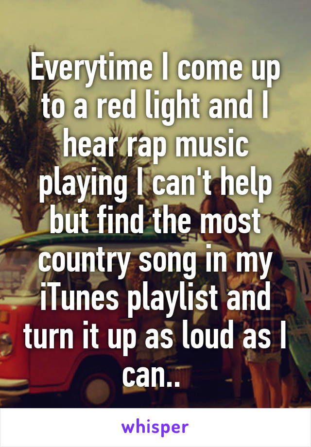 Everytime I come up to a red light and I hear rap music playing I can't help but find the most country song in my iTunes playlist and turn it up as loud as I can..
