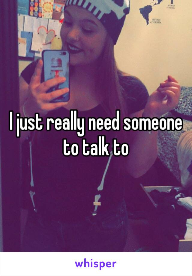 I just really need someone to talk to