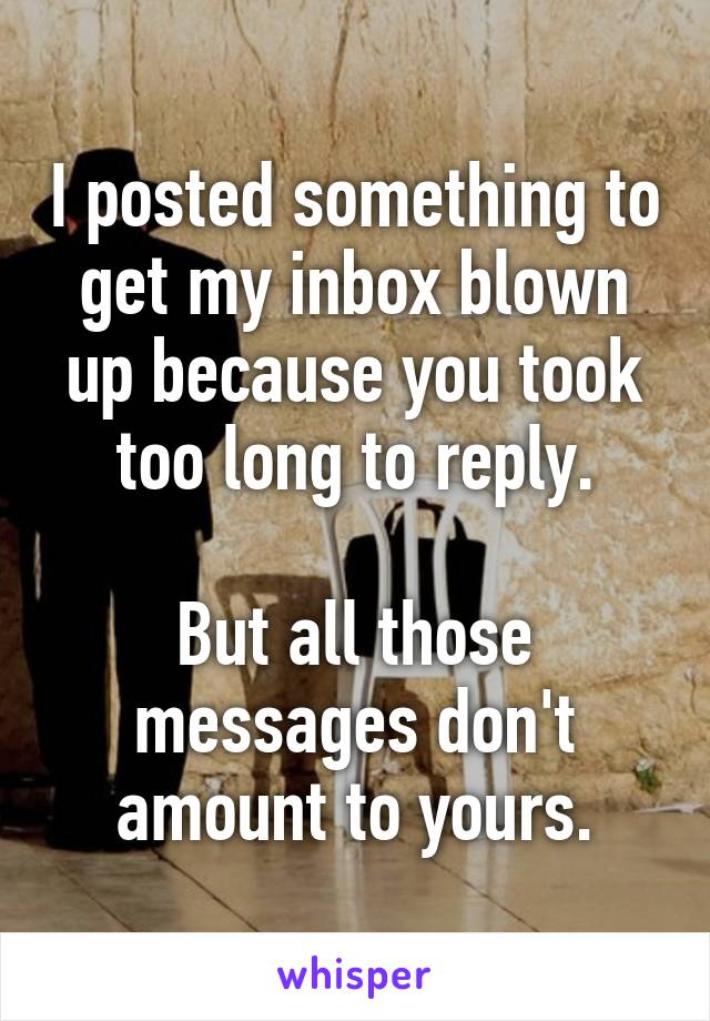 I posted something to get my inbox blown up because you took too long to reply.  But all those messages don't amount to yours.