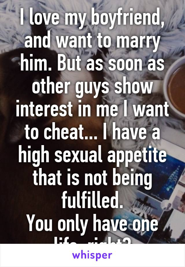 I love my boyfriend, and want to marry him. But as soon as other guys show interest in me I want to cheat... I have a high sexual appetite that is not being fulfilled. You only have one life, right?