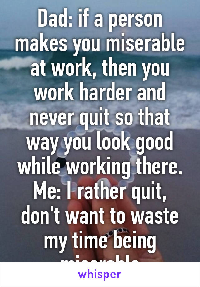 Dad: if a person makes you miserable at work, then you work harder and never quit so that way you look good while working there. Me: I rather quit, don't want to waste my time being miserable
