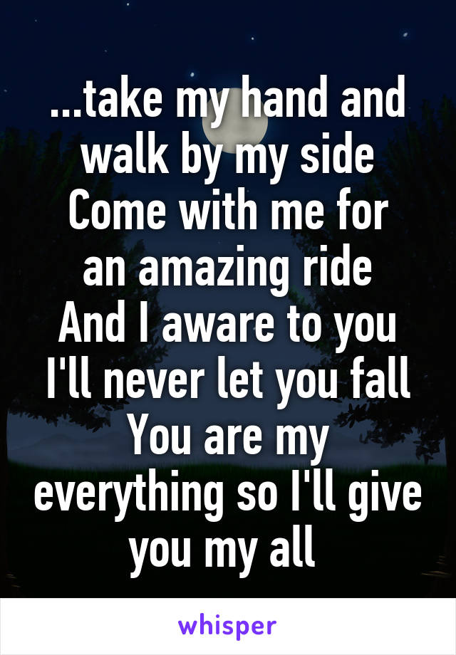...take my hand and walk by my side Come with me for an amazing ride And I aware to you I'll never let you fall You are my everything so I'll give you my all
