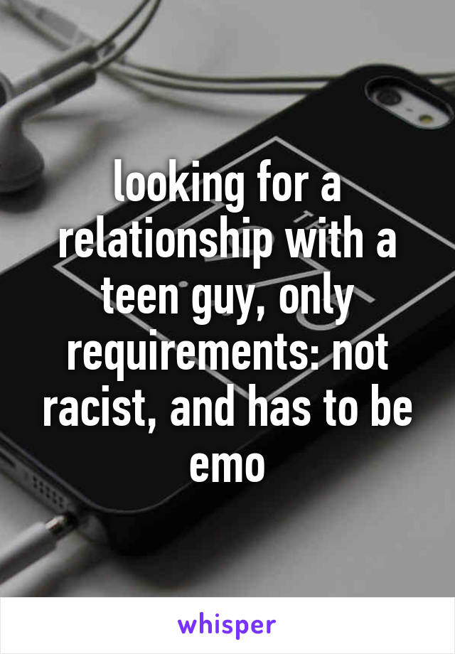 looking for a relationship with a teen guy, only requirements: not racist, and has to be emo