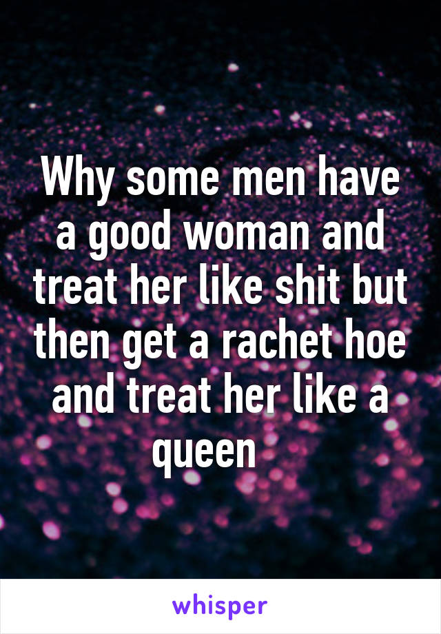 Why some men have a good woman and treat her like shit but then get a rachet hoe and treat her like a queen