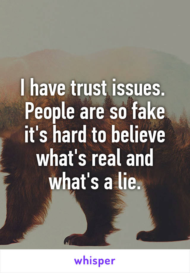 I have trust issues.  People are so fake it's hard to believe what's real and what's a lie.