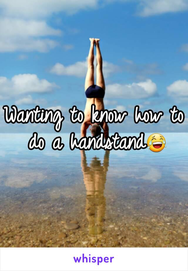 Wanting to know how to do a handstand😂