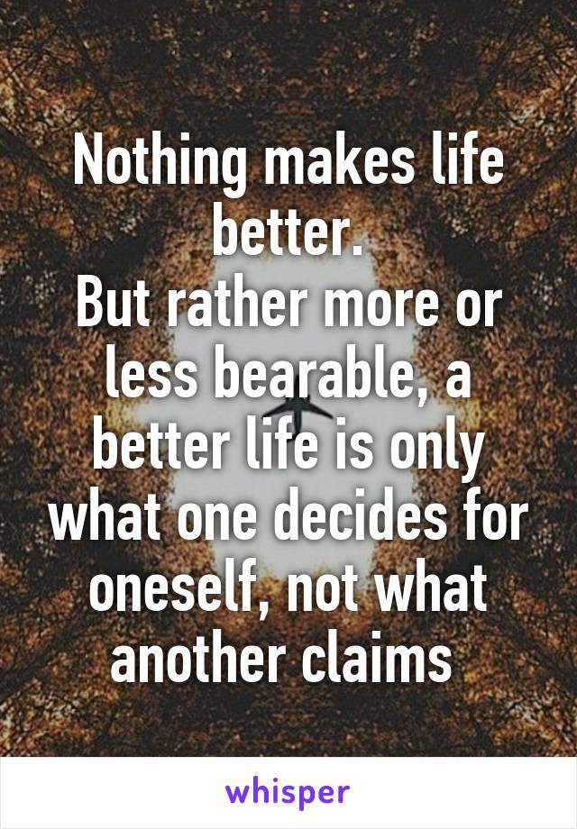 Nothing makes life better. But rather more or less bearable, a better life is only what one decides for oneself, not what another claims