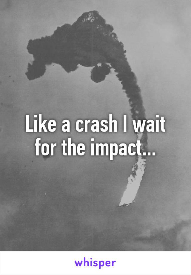 Like a crash I wait for the impact...