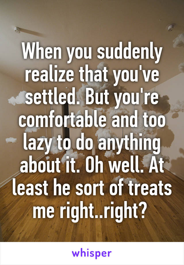 When you suddenly realize that you've settled. But you're comfortable and too lazy to do anything about it. Oh well. At least he sort of treats me right..right?
