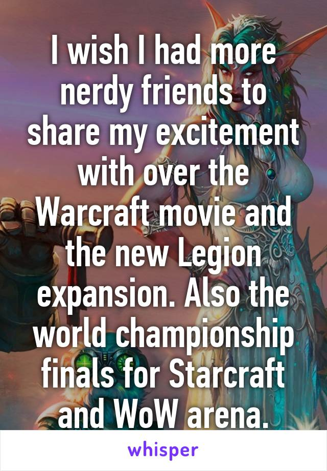 I wish I had more nerdy friends to share my excitement with over the Warcraft movie and the new Legion expansion. Also the world championship finals for Starcraft and WoW arena.