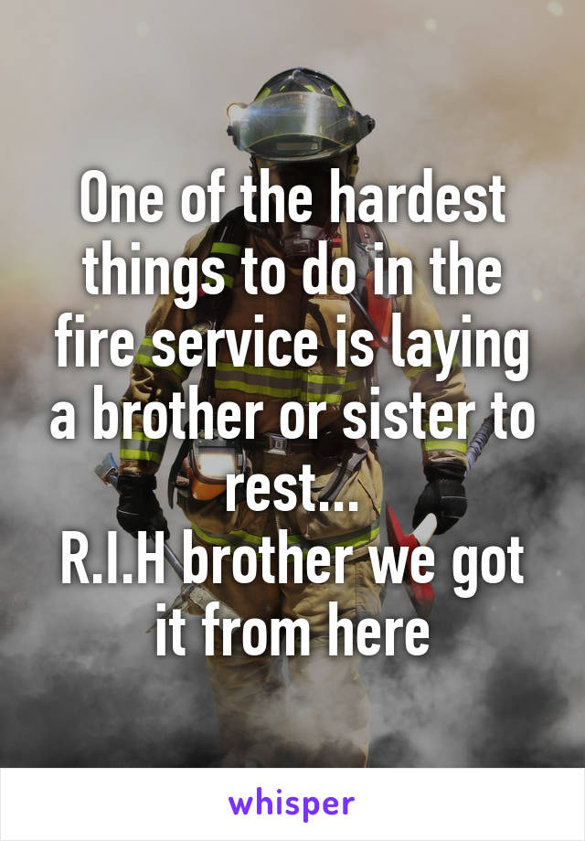 One of the hardest things to do in the fire service is laying a brother or sister to rest... R.I.H brother we got it from here