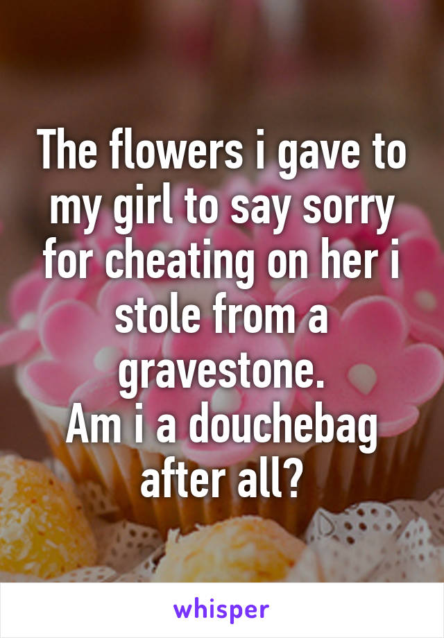 The flowers i gave to my girl to say sorry for cheating on her i stole from a gravestone. Am i a douchebag after all?