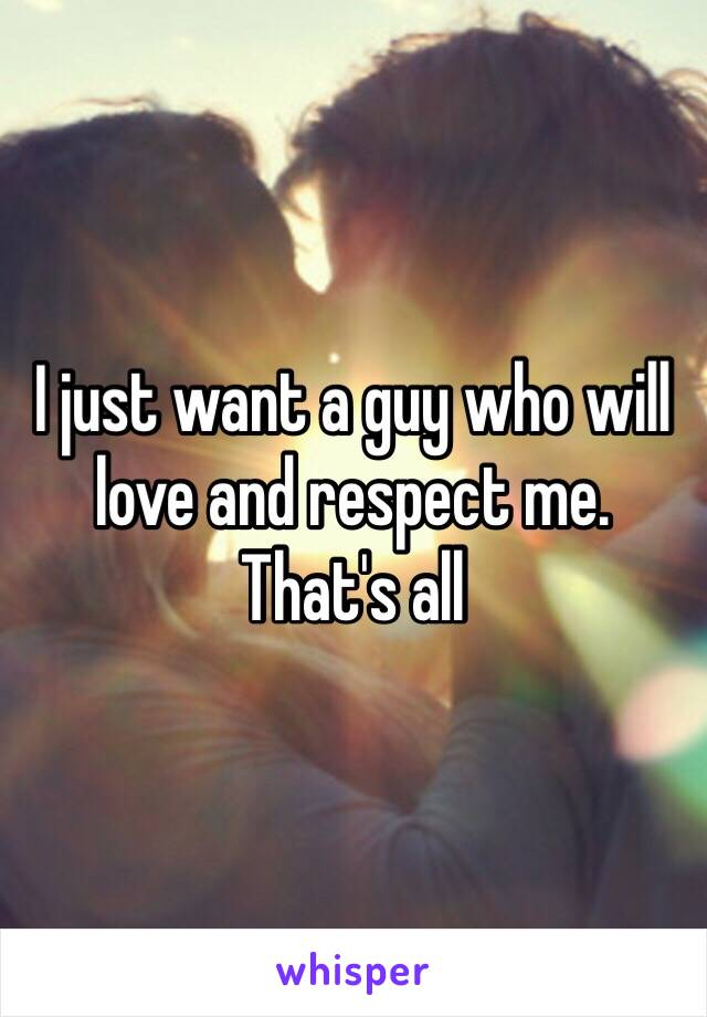 I just want a guy who will love and respect me. That's all