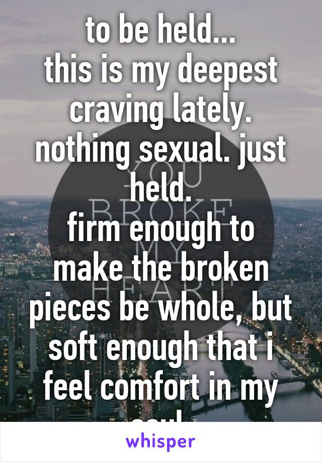 to be held... this is my deepest craving lately. nothing sexual. just held. firm enough to make the broken pieces be whole, but soft enough that i feel comfort in my soul.