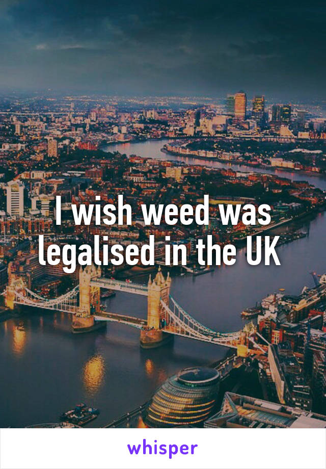 I wish weed was legalised in the UK