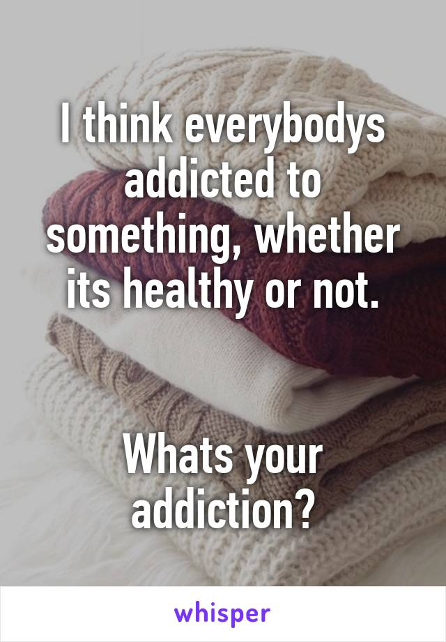 I think everybodys addicted to something, whether its healthy or not.   Whats your addiction?