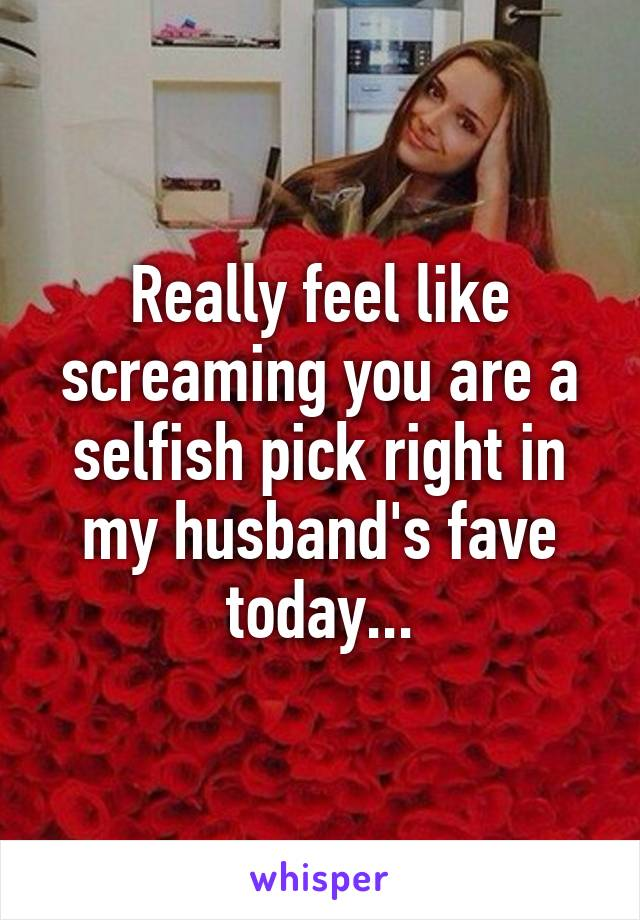 Really feel like screaming you are a selfish pick right in my husband's fave today...