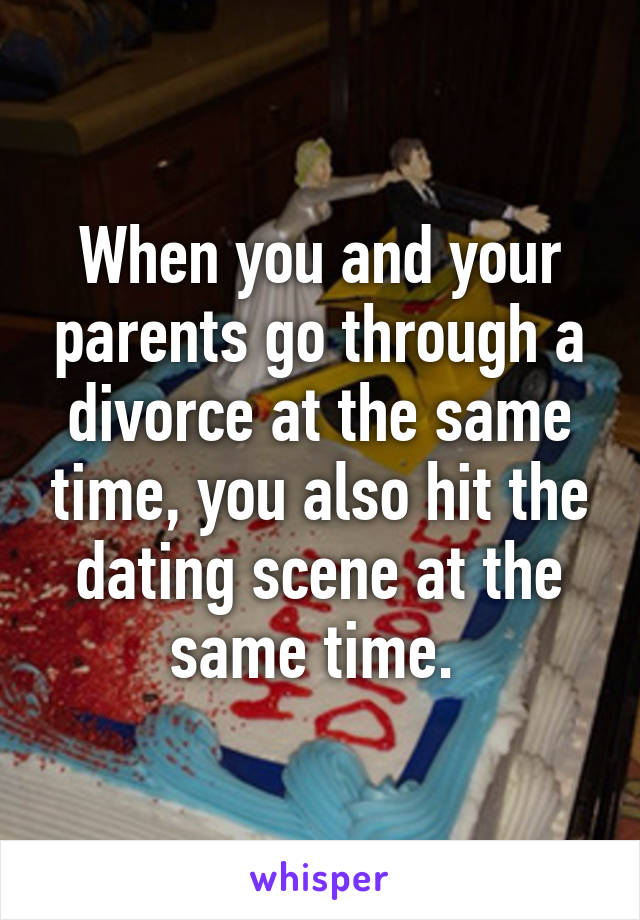 When you and your parents go through a divorce at the same time, you also hit the dating scene at the same time.