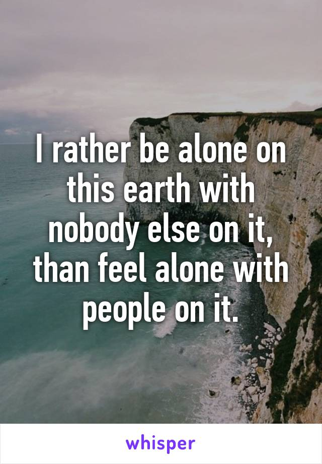 I rather be alone on this earth with nobody else on it, than feel alone with people on it.