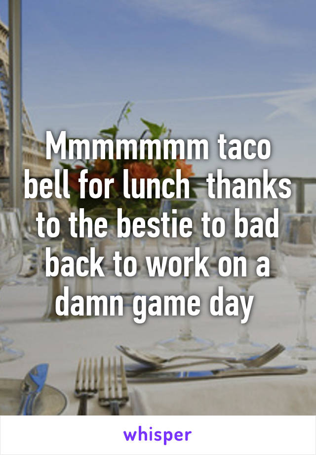 Mmmmmmm taco bell for lunch  thanks to the bestie to bad back to work on a damn game day