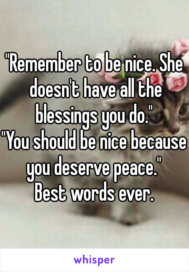 """""""Remember to be nice. She doesn't have all the blessings you do.""""  """"You should be nice because you deserve peace.""""  Best words ever."""