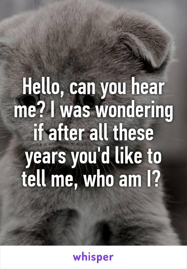 Hello, can you hear me? I was wondering if after all these years you'd like to tell me, who am I?