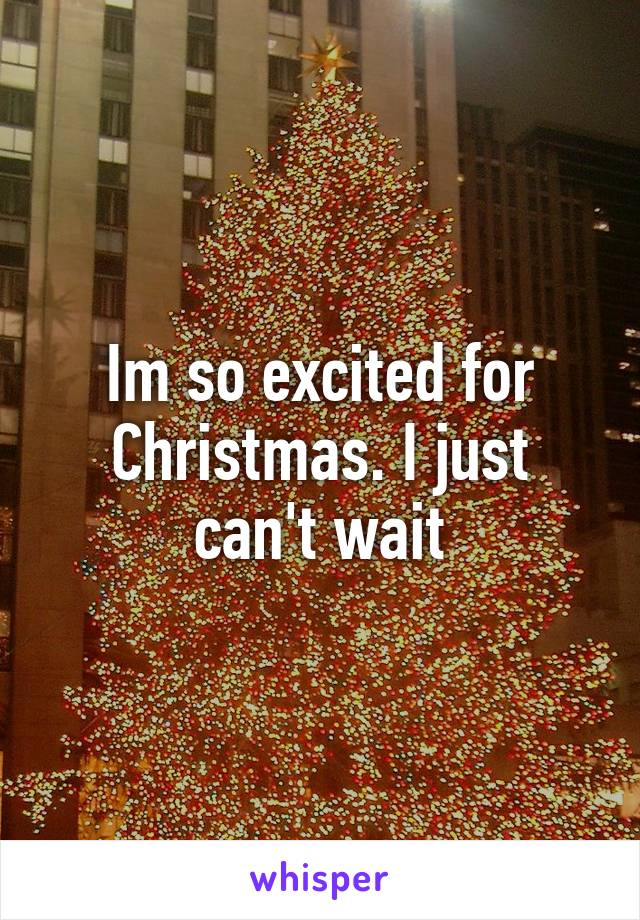 Im so excited for Christmas. I just can't wait