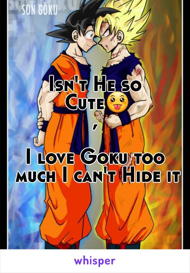 Isn't He so Cute😛,  I love Goku too much I can't Hide it