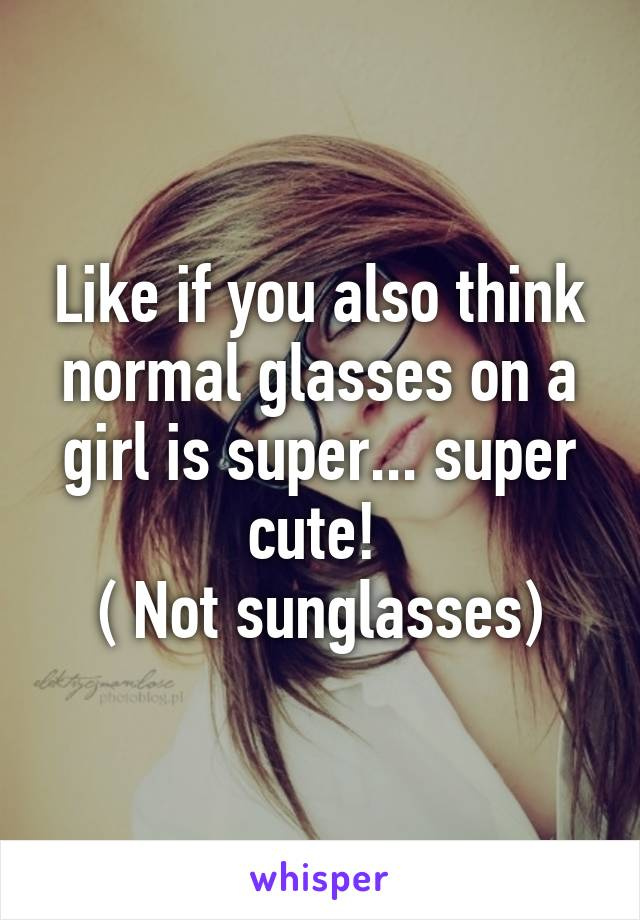 Like if you also think normal glasses on a girl is super... super cute!  ( Not sunglasses)