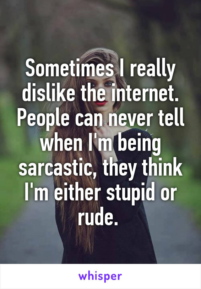 Sometimes I really dislike the internet. People can never tell when I'm being sarcastic, they think I'm either stupid or rude.