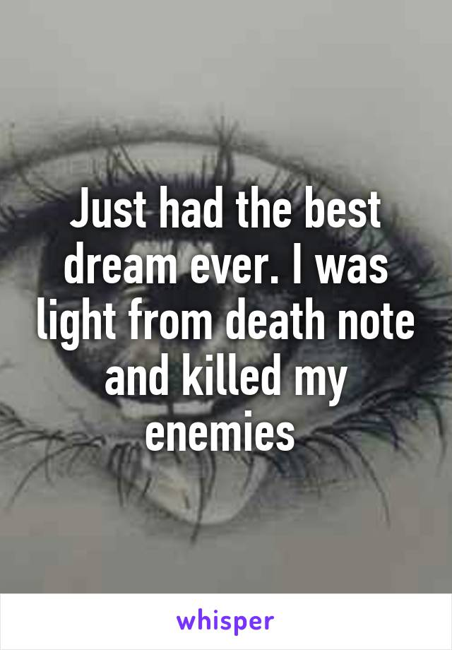 Just had the best dream ever. I was light from death note and killed my enemies