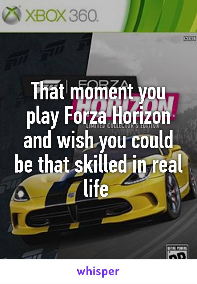 That moment you play Forza Horizon and wish you could be that skilled in real life
