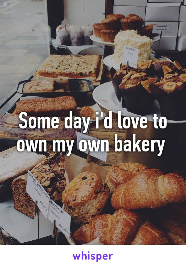 Some day i'd love to own my own bakery