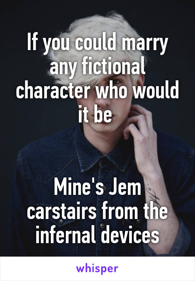 If you could marry any fictional character who would it be    Mine's Jem carstairs from the infernal devices