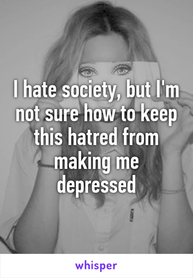 I hate society, but I'm not sure how to keep this hatred from making me depressed