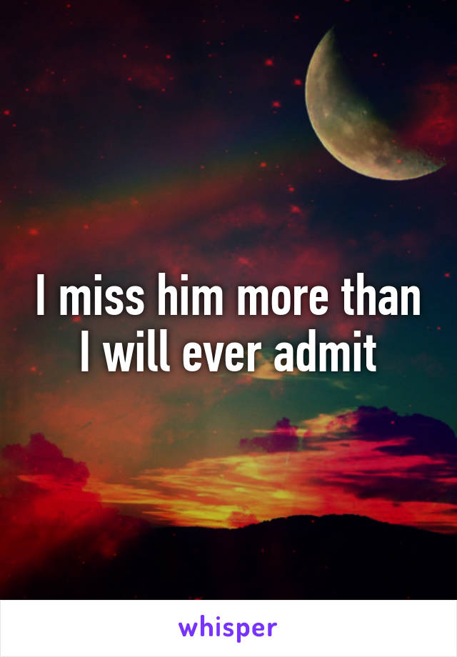 I miss him more than I will ever admit