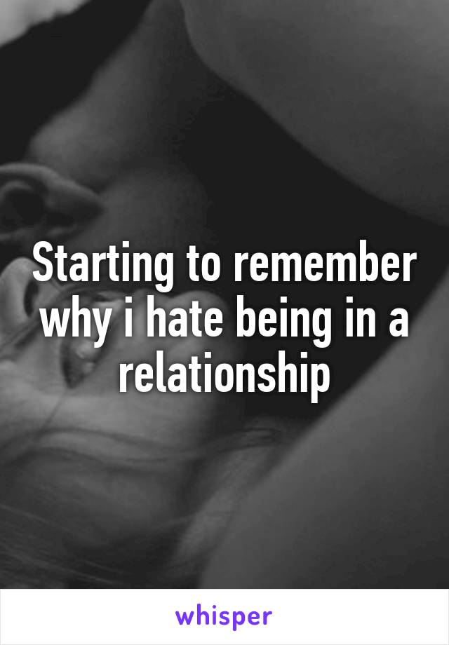 Starting to remember why i hate being in a relationship