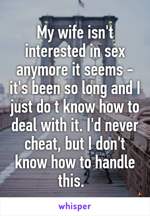 My wife isn't interested in sex anymore it seems - it's been so long and I just do t know how to deal with it. I'd never cheat, but I don't know how to handle this.