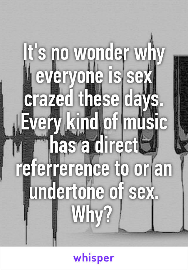 It's no wonder why everyone is sex crazed these days. Every kind of music has a direct referrerence to or an undertone of sex. Why?