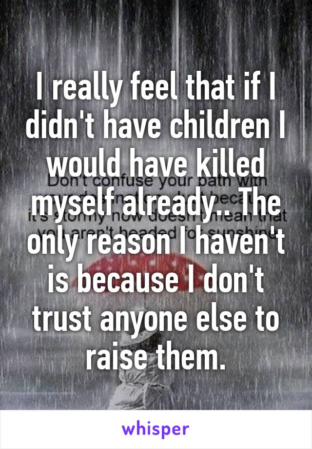 I really feel that if I didn't have children I would have killed myself already.. The only reason I haven't is because I don't trust anyone else to raise them.
