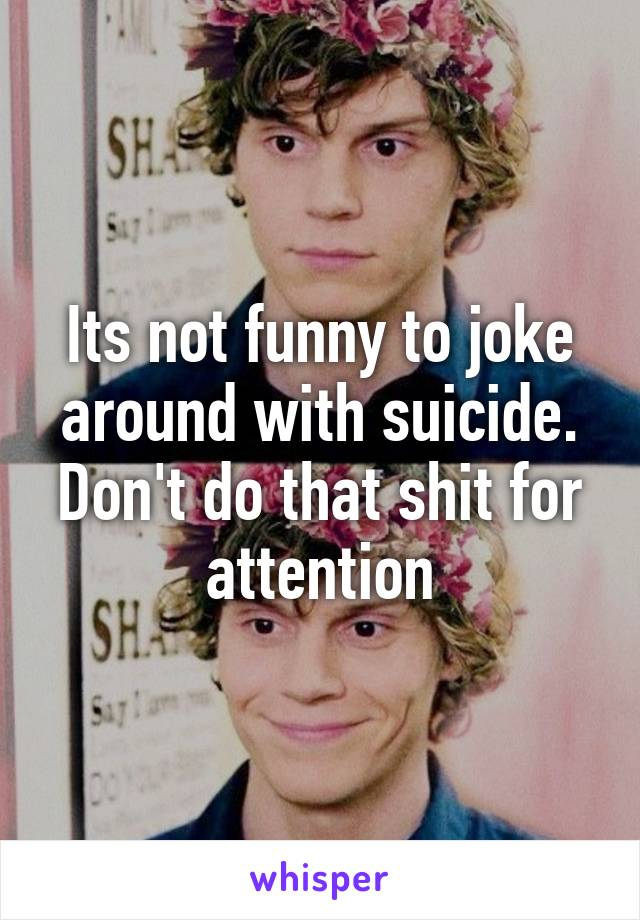 Its not funny to joke around with suicide. Don't do that shit for attention