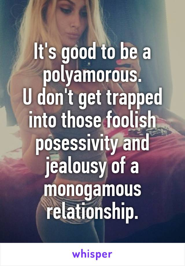 It's good to be a polyamorous. U don't get trapped into those foolish posessivity and jealousy of a monogamous relationship.