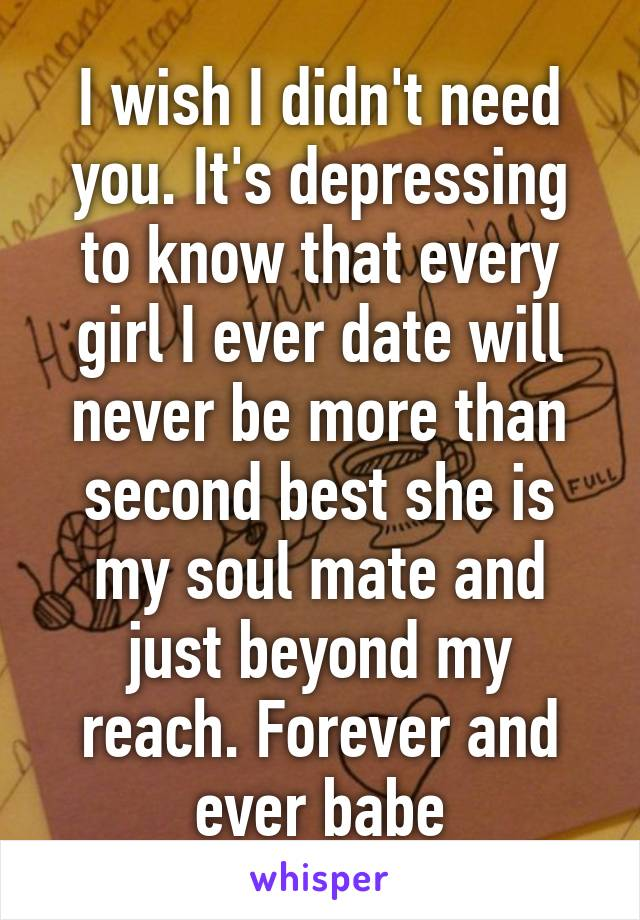 I wish I didn't need you. It's depressing to know that every girl I ever date will never be more than second best she is my soul mate and just beyond my reach. Forever and ever babe
